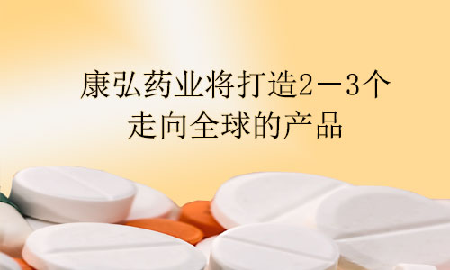 康弘药业将打造2-3个走向全球的产品