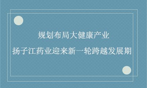 布局大健康产业 扬子江药业迎来新一轮跨越发展期