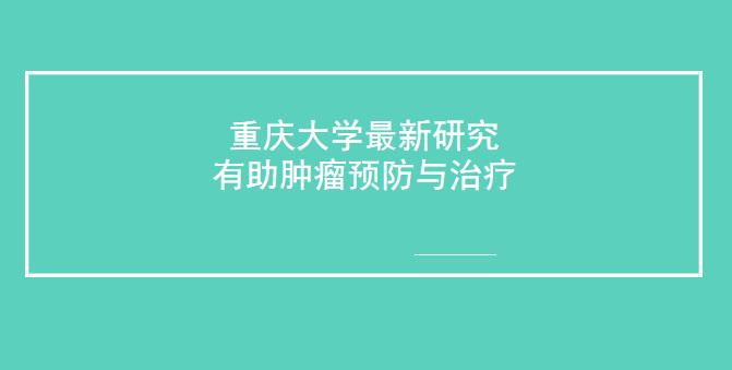 重庆大学的新研究有助于肿瘤预防与治疗