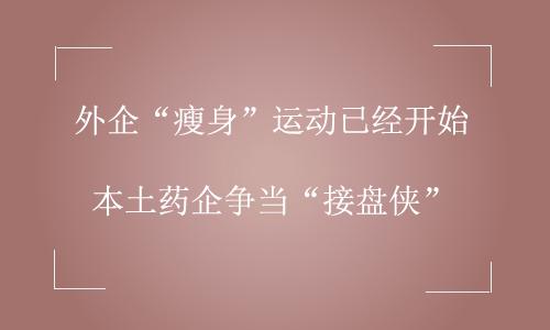 """外企""""瘦身""""运动已经开始 本土药企争当""""接盘侠"""""""