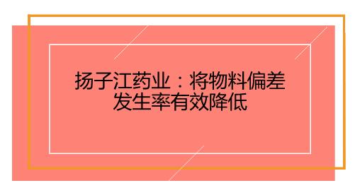 扬子江药业:将物料偏差发生率有效降低
